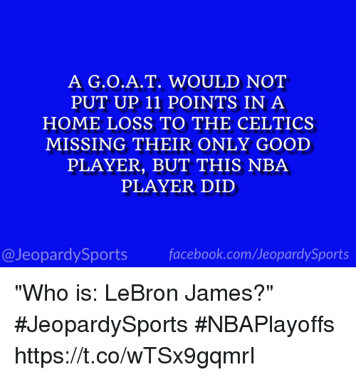 "Facebook, Jeopardy, and LeBron James: A T. WOULD NOT  PUT UP 11 POINTS IN A  HOME LOSS TO THE CELTICS  MISSING THEIR ONLY GOOD  PLAYER, BUT THIS NBA  PLAYER DID  @Jeopardy Sports  facebook.com Sports ""Who is: LeBron James?"" #JeopardySports #NBAPlayoffs https://t.co/wTSx9gqmrI"