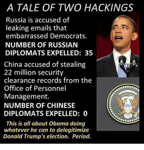 Memes, Period, and The Office: A TALE OF TWO HACK INGS  Russia is accused of  leaking emails that  embarrassed Democrats.  NUMBER OF RUSSIAN  DIPLOMATS EXPELLED: 35  China accused of stealing  22 million security  clearance records from the  Office of Personnel  Management.  NUMBER OF CHINESE  DIPLOMATS EXPELLED: 0  This is all about Obama doing  whatever he can to delegitimize  Donald Trump's election. Period.