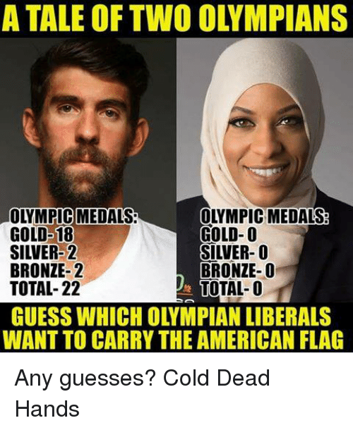 Cold: A TALE OF TWO OLYMPIANS  OLYMPIC]MEDALS  OLYMPIC MEDALS  GOLD-18  GOLD-O  SILVER-2  SILVER-O  BRONZE-2  BRONZE-O  TOTAL-22  TOTAL-O  GUESS WHICH OLYMPIAN LIBERALS  WANT TO CARRY THE AMERICAN FLAG Any guesses? Cold Dead Hands