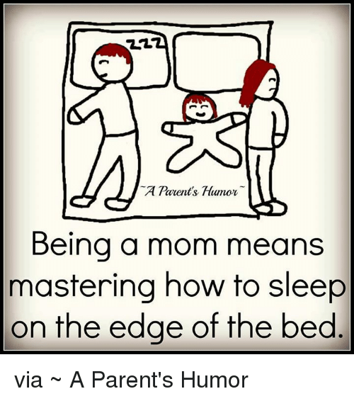 Parenting Humor: A Tarents, Ftumor  Being a mom means  mastering how to sleep  on the edge of the bed via ~ A Parent's Humor
