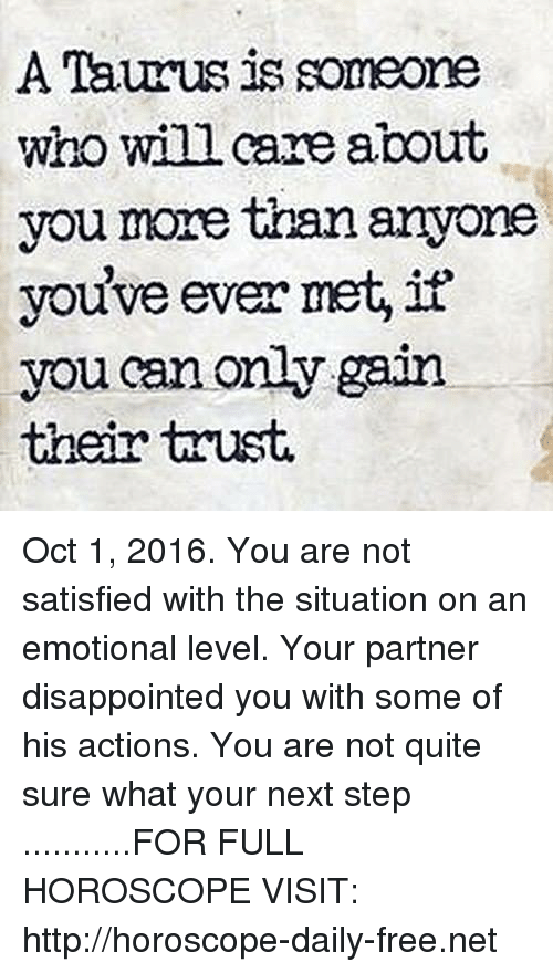 Disappointed: A Taurus is someone  who wil care about  you more than anyone  you've ever met, it'  you can only gain.  their trust. Oct 1, 2016. You are not satisfied with the situation on an emotional level. Your partner disappointed you with some of his actions. You are not quite sure what your next step   ...........FOR FULL HOROSCOPE VISIT: http://horoscope-daily-free.net