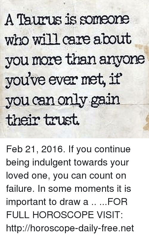 indulgent: A Taurus is someone  who will care about  you more than anyone  you've ever met, if  you can only gain  their trust. Feb 21, 2016. If you continue being indulgent towards your loved one, you can count on failure. In some moments it is important to draw a   .. ...FOR FULL HOROSCOPE VISIT: http://horoscope-daily-free.net