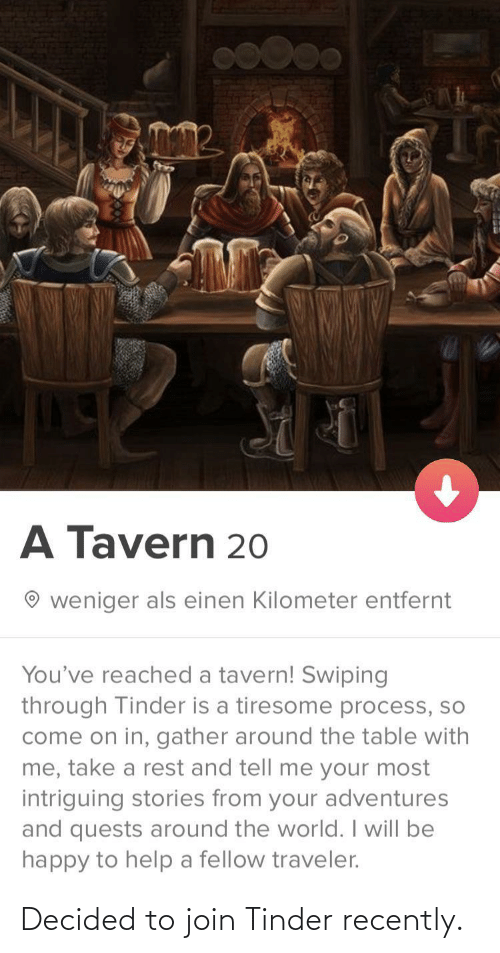 Be Happy: A Tavern 20  weniger als einen Kilometer entfernt  You've reached a tavern! Swiping  through Tinder is a tiresome process, so  come on in, gather around the table with  me, take a rest and tell me your most  intriguing stories from your adventures  and quests around the world. I will be  happy to help a fellow traveler. Decided to join Tinder recently.