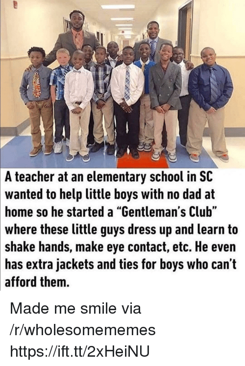 "Club, Dad, and School: A teacher at an elementary school in SC  wanted to help little boys with no dad at  home so he started a ""Gentleman's Club""  where these little guys dress up and learn to  shake hands, make eye contact, etc. He even  has extra jackets and ties for boys who can t  afford them. Made me smile via /r/wholesomememes https://ift.tt/2xHeiNU"