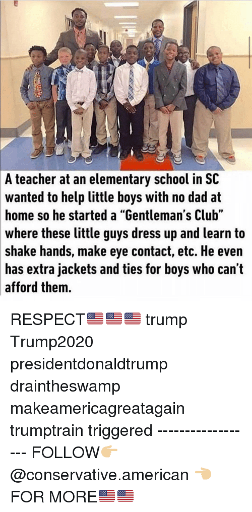 "Club, Dad, and Memes: A teacher at an elementary school in SC  wanted to help little boys with no dad at  home so he started a ""Gentleman's Club""  where  these little guys dress up and learn to  shake hands, make eye contact, etc. He even  has extra jackets and ties for boys who can't  afford them. RESPECT🇺🇸🇺🇸🇺🇸 trump Trump2020 presidentdonaldtrump draintheswamp makeamericagreatagain trumptrain triggered ------------------ FOLLOW👉🏼 @conservative.american 👈🏼 FOR MORE🇺🇸🇺🇸"