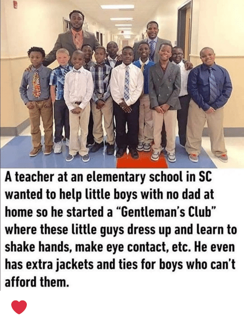 """No Dad: A teacher at an elementary school in SC  wanted to help little boys with no dad at  home so he started a """"Gentleman's Club""""  where these little guys dress up and learn to  shake hands, make eye contact, etc. He even  has extra jackets and ties for boys who can t  afford them. ❤"""