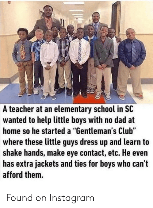 """No Dad: A teacher at an elementary school in SC  wanted to help little boys with no dad at  home so he started a """"Gentleman's Club""""  where these little guys dress up and learn to  shake hands, make eye contact, etc. He even  has extra jackets and ties for boys who can't  afford them. Found on Instagram"""