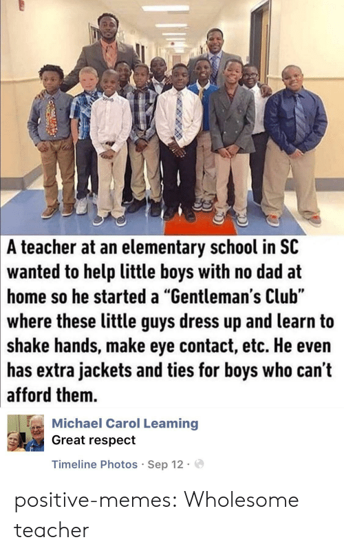 """No Dad: A  teacher at an elementary school in SC  wanted  to help little boys with no dad at  so he started a """"Gentleman's Club""""  home  where these little guys dress up and learn to  shake hands, make eye contact, etc. He even  has extra jackets and ties for boys who can't  afford them.  Michael Carol Leaming  Great respect  Timeline Photos Sep 12. positive-memes:  Wholesome teacher"""