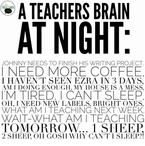 isa: A TEACHERS BRAIN  the  TEACUER  Lale  AT NIGHT:  JOHNNY NEEDS TO FINISH HIS WRITING PROJECT  INEED MORE COFFEE  I HAVEN'T SEEN EZRA IN 3 DAYS,  AM I DOING ENOUGH, MY HOUSE ISA MESS  TM TIRED, I CANT SLEEP  OH, I NEED NEW LABELS, BRIGHT ONES,  WHAT AM I TEACHING NEXT WEEK  WAIT-WHAT AM I TEACHING  TOMORROW... 1 SHEEP  2 SHEEP, OH GOSH WHY CAN'T I SLEEP?
