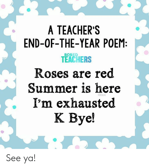 see-ya: A TEACHER'S  END-OF-THE-YEAR POEM:  BORED  TEACHERS  Roses are red  Summer is here  I'm exhausted  EAERS  К Ву! See ya!