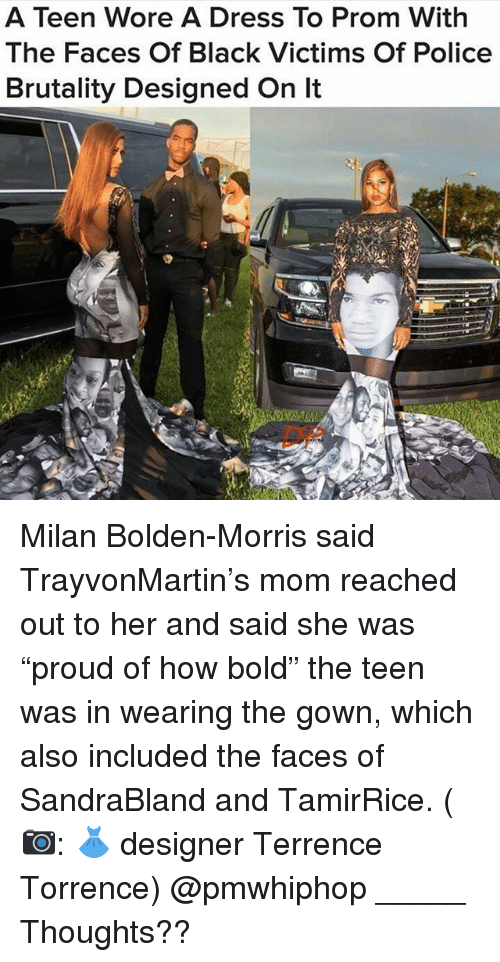 """Terrence: A Teen Wore A Dress To Prom With  The Faces Of Black Victims Of Police  Brutality Designed On lt Milan Bolden-Morris said TrayvonMartin's mom reached out to her and said she was """"proud of how bold"""" the teen was in wearing the gown, which also included the faces of SandraBland and TamirRice. (📷: 👗 designer Terrence Torrence) @pmwhiphop _____ Thoughts??"""