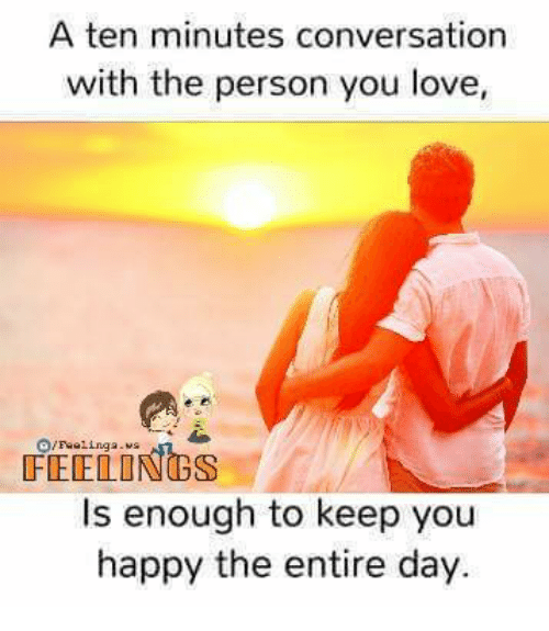 conversating: A ten minutes conversation  with the person you love,  /Feeling a  Is enough to keep you  happy the entire day.