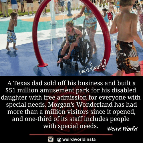 Special Needs: A Texas dad sold off his business and built a  $51 million amusement park for his disabled  daughter with free admission for everyone with  special needs. Morgan's Wonderland has had  more than a million visitors since it opened,  and one-third of its staff includes people  with special needs. werd World  酉  @ weirdworldinsta