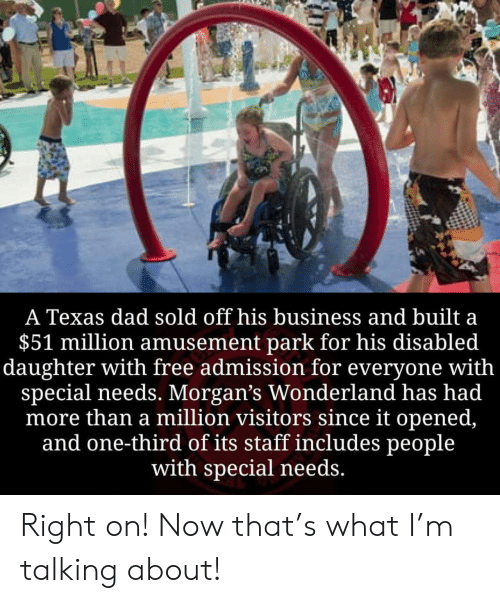 Special Needs: A Texas dad sold off his business and built a  $51 million amusement park for his disabled  daughter with free admission for everyone with  special needs. Morgan's Wonderland has had  more than a million visitors since it opened,  and one-third of its staff includes people  with special needs. Right on! Now that's what I'm talking about!