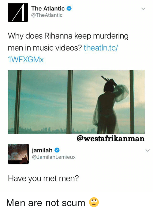 Memes, Music, and Rihanna: A The Atlantic  @The Atlantic  Why does Rihanna keep murdering  men in music videos?  theatln.tc  1WFXGMX  @westafrikanman  Jamilah  o  @Jamilah Lemieux  Have you met men? Men are not scum 🙄