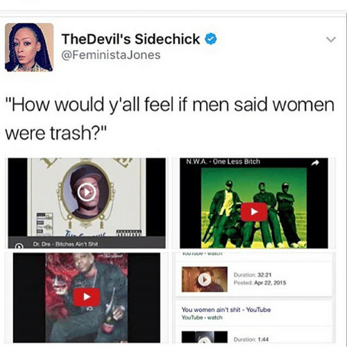 "Bitch, Memes, and N.W.A.: A The Devil's Sidechick  e  @Feminista Jones  ""How would y'all feel if men said women  were trash?""  NWA. One Less Bitch  Dre Bitches AntSht  Duration: 3221  Posted Apr 22, 2015  You women ain't shit. YouTube  YouTube watch  Duration 1244"