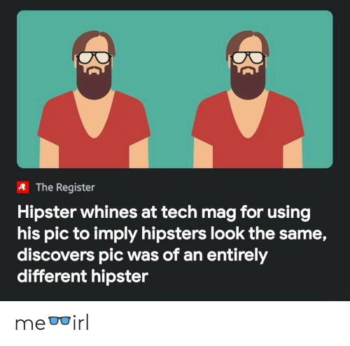 hipsters: A The Register  Hipster whines at tech mag for using  his pic to imply hipsters look the same,  discovers pic was of an entirely  different hipster me👓irl