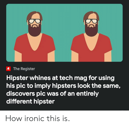 Hipster: A The Register  Hipster whines at tech mag for using  his pic to imply hipsters look the same,  discovers pic was of an entirely  different hipster How ironic this is.