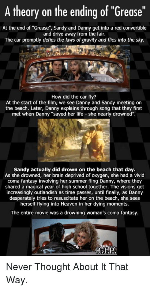 """Heaven, Life, and School: A theory on the ending of """"Grease""""  At the end of """"Grease"""", Sandy and Danny get into a red convertible  and drive away from the fair.  The car promptly defies the laws of gravity and flies into the sky.  How did the car fly?  At the start of the film, we see Danny and Sandy meeting on  the beach. Later, Danny explains through song that they first  met when Danny """"saved her life she nearly drowned"""".  Sandy actually did drown on the beach that day.  As she drowned, her brain deprived of oxygen, she had a vivid  coma fantasy involving her summer fling Danny, where they  shared a magical year of high school together. The visions get  increasingly outlandish as time passes, until finally, as Danny  desperately tries to resuscitate her on the beach, she sees  herself flying into Heaven in her dying moments.  The entire movie was a drowning woman's coma fantasy. <p>Never Thought About It That Way.</p>"""
