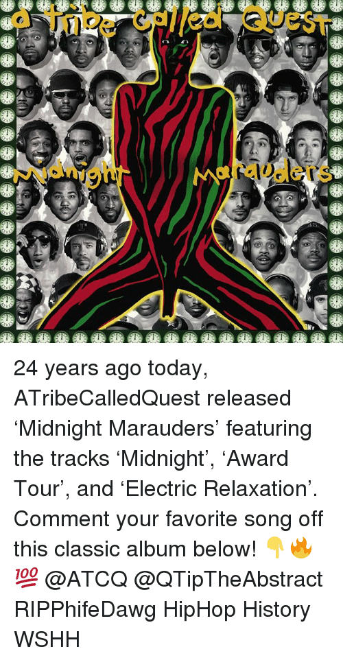 Memes, Wshh, and History: a tibe caled Quest  Njanig  rauders 24 years ago today, ATribeCalledQuest released 'Midnight Marauders' featuring the tracks 'Midnight', 'Award Tour', and 'Electric Relaxation'. Comment your favorite song off this classic album below! 👇🔥💯 @ATCQ @QTipTheAbstract RIPPhifeDawg HipHop History WSHH
