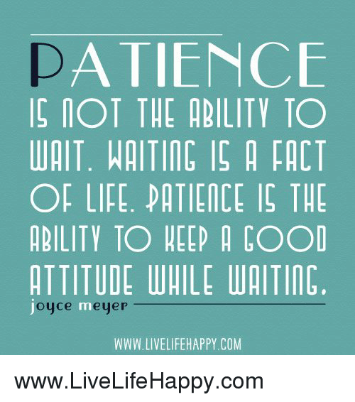 Life, Patience, and Ability: A TIENCE  IOT THE ABILITY TO  WAIT. WAITING IS A FACT  OF LIFE. PATIENCE IS THE  ABILITY TO HEEP A COOD  ATTITUDE WAILE WAITIN  oyce meye  WWW.LIVELIFEHAPPY COM www.LiveLifeHappy.com