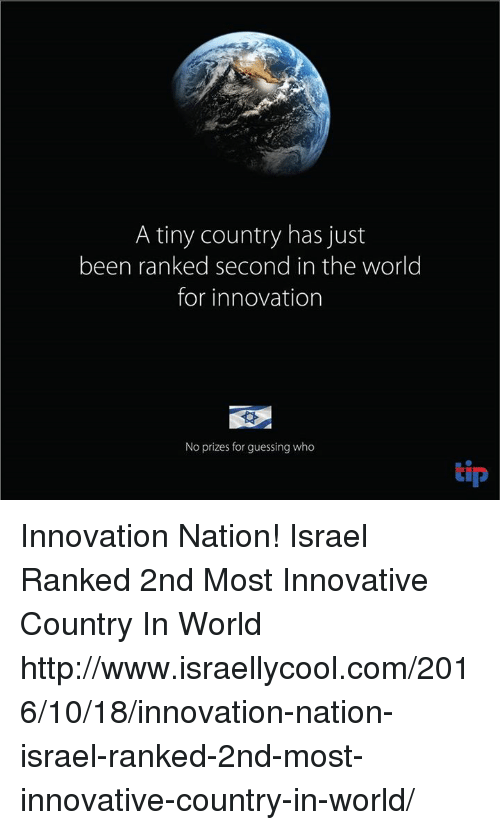 Memes, Guess, and Http: A tiny country has just  been ranked second in the world  for innovation  No prizes for guessing who  tip Innovation Nation! Israel Ranked 2nd Most Innovative Country In World http://www.israellycool.com/2016/10/18/innovation-nation-israel-ranked-2nd-most-innovative-country-in-world/
