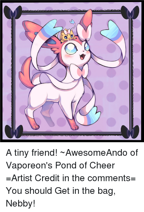 Nebby: A tiny friend! ~AwesomeAndo of Vaporeon's Pond of Cheer =Artist Credit in the comments= You should Get in the bag, Nebby!