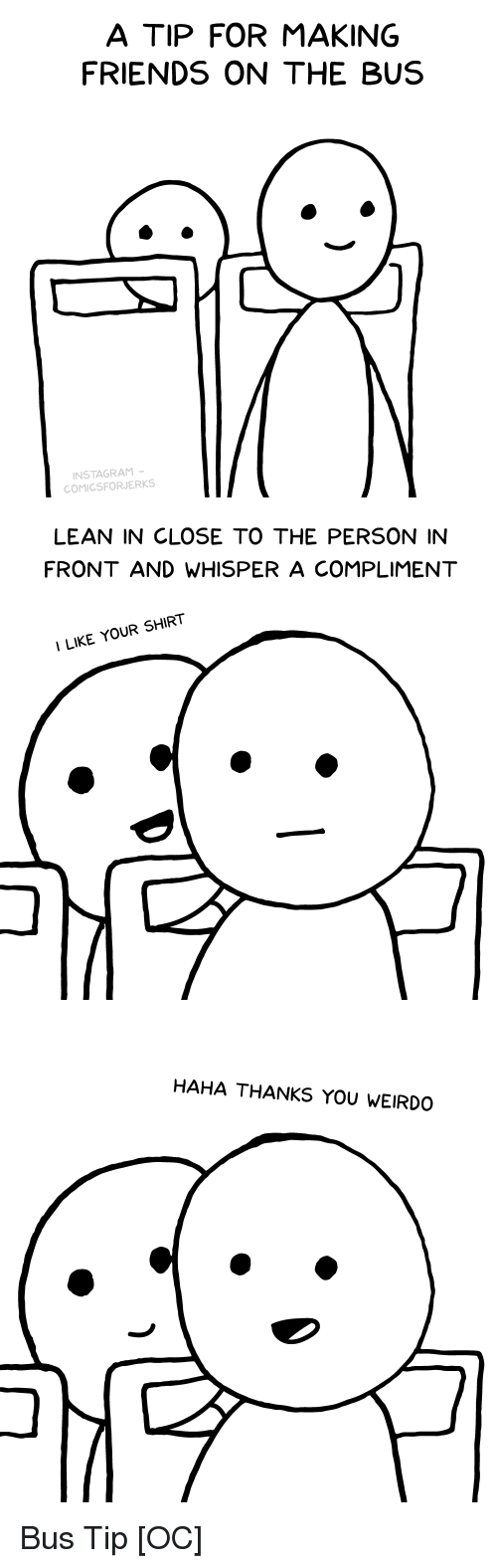 Friends, Lean, and Comics: A TIP FOR MAKING  FRIENDS ON THE BUS  NSTAGRAM  COMICSFORJERKS   LEAN IN CLOSE TO THE PERSON IN  FRONT AND WHISPER A COMPLIMENT  ILIKE YOUR SHIRT   HAHA THANKS YOU WEIRDO Bus Tip [OC]
