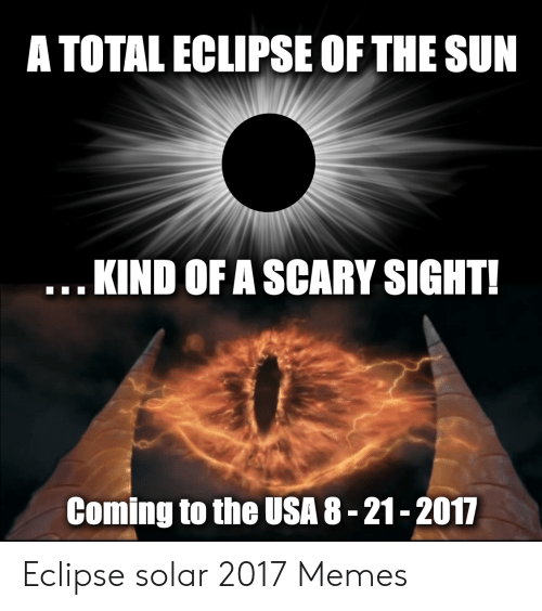 Eclipse Solar 2017: A TOTAL ECLIPSE OF THE SUN  .KIND OF A SCARY SIGHT!  Coming to the USA 8-21-2017 Eclipse solar 2017 Memes