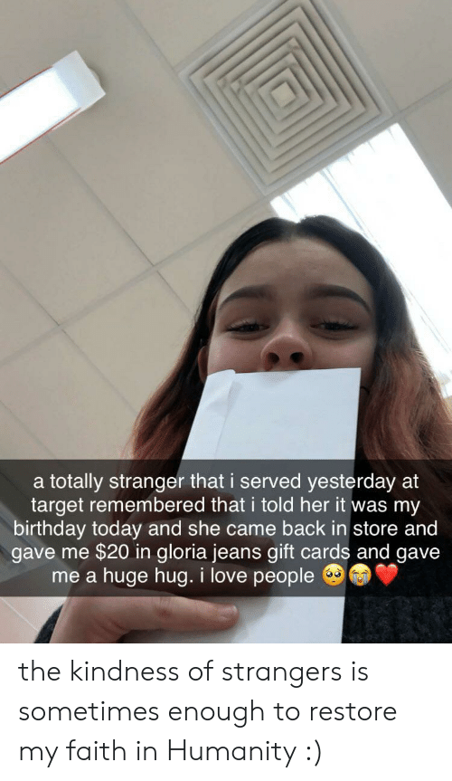 Faith In Humanity: a totally stranger that i served yesterday at  target remembered that i told her it was my  birthday today and she came back in store and  gave me $20 in gloria jeans gift cards and gave  huge hug. i love people  me a the kindness of strangers is sometimes enough to restore my faith in Humanity :)