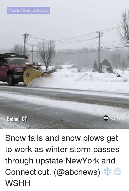 Abc, Memes, and News: A Touch Of Grass Landscaping  Bethel, CT  NEWS  abc Snow falls and snow plows get to work as winter storm passes through upstate NewYork and Connecticut. (@abcnews) ❄️🌨 WSHH