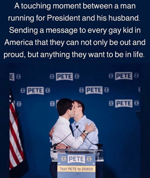 For President: A touching moment between a man  running for President and his husband.  Sending a message to every gay kid in  America that they can not only be out and  proud, but anything they want to be in life.  PETE  20  PETE  PETE  PETE  20  Text PETE to 25859
