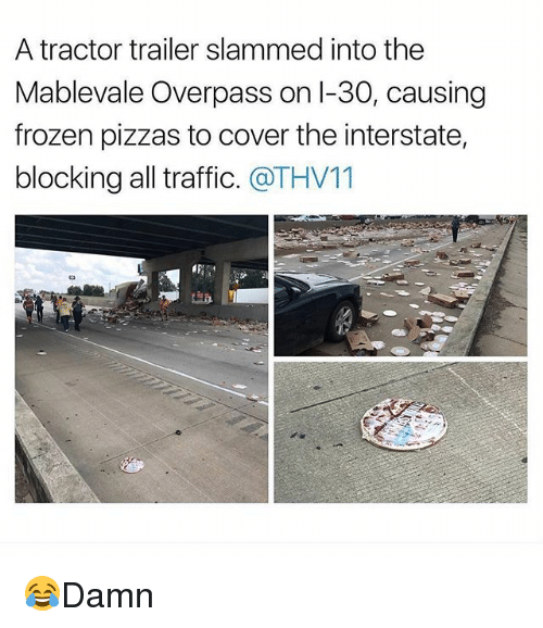 Frozenness: A tractor trailer slammed into the  Mablevale Overpass on I-30, causing  frozen pizzas to cover the interstate,  blocking all traffic. @THV11 😂Damn