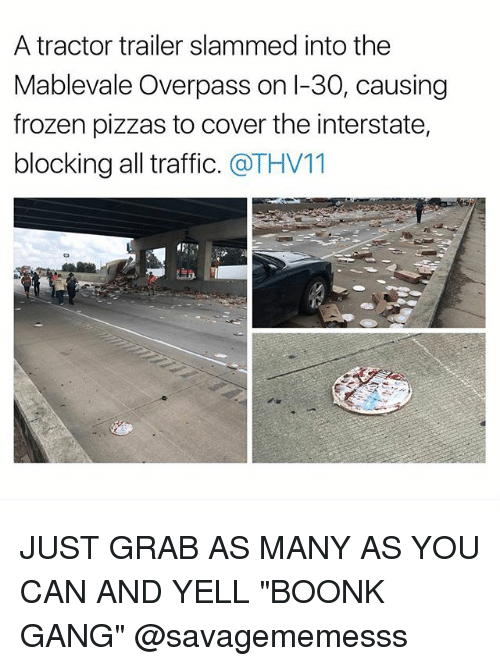 "Gangly: A tractor trailer slammed into the  Mablevale Overpass on l-30, causing  frozen pizzas to cover the interstate,  blocking all traffic. @THV11 JUST GRAB AS MANY AS YOU CAN AND YELL ""BOONK GANG"" @savagememesss"