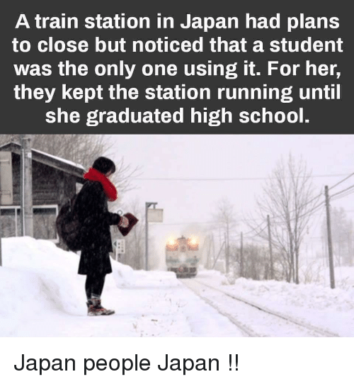 The Station: A train station in Japan had plans  to close but noticed that a student  was the only one using it. For her,  they kept the station running until  she graduated high school. Japan people Japan !!