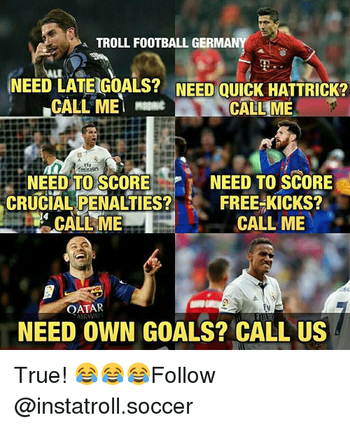Memes, 🤖, and Crucial: a TROLL FOOTBALL GERMANY  NEED LATEIGOALS? NEED QUICK HATTRICK?  CALL ME  CALL ME  mirates  NEED TO SCORE  NEED TO SCORE  FREE KICKS?  CRUCIAL PENALTIES?  CALL ME  CALL ME  AIRWAY  NEED OWN GOALS? CALL US True! 😂😂😂Follow @instatroll.soccer