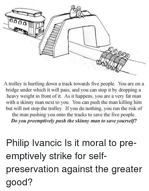 trolleys: A trolley is hurtling down a track towards five people. You are on a  bridge under which it will pass, and you can stop it by dropping a  heavy weight in front of it. As it happens, you are a very fat man  with a skinny man next to you. You can push the man killing him  but will not stop the trolley. If you do nothing, you run the risk of  the man pushing you onto the tracks to save the five people  Do you preemptively push the skinny man to save yourself? Philip Ivancic   Is it moral to pre-emptively strike for self-preservation against the greater good?