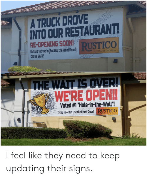 "Drive Safe: A TRUCK DROVE  INTO OUR RESTAURANT  RE-OPENING SOON  RUSTICO  Be Sure to Stop In But Use the Pront Door!  DRIVE SAFE  RISTORANTE I PIZZERIA  WERE OPEN!!  Voted #1 ""Hole-in-the-wall""!  Stop In- But Use t  He Front Door!RUSTICO  RISTORANTE 1 PIZZERIA I feel like they need to keep updating their signs."