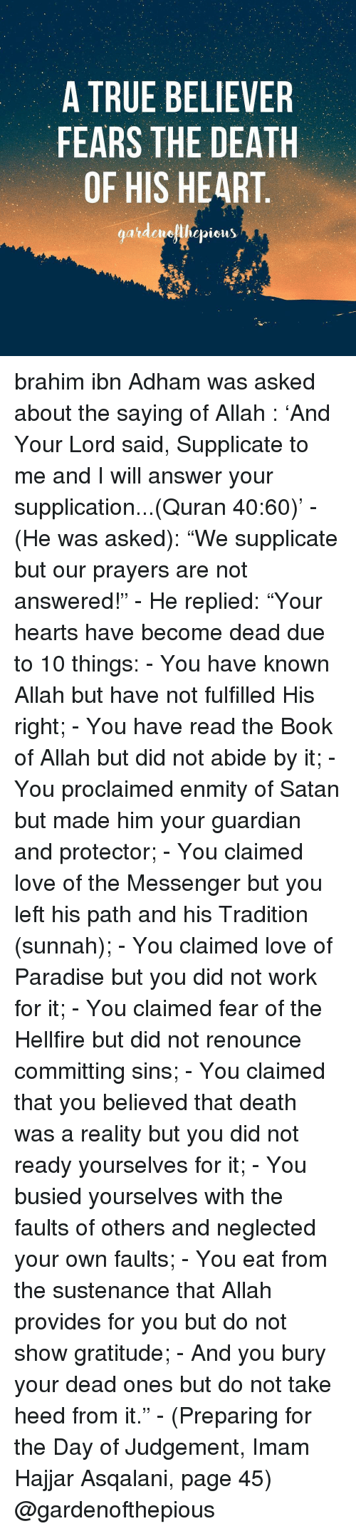 """provident: A TRUE BELIEVER  FEARS THE DEATH  OF HIS HEART  gardenelllepicus brahim ibn Adham was asked about the saying of Allah ﷻ: 'And Your Lord said, Supplicate to me and I will answer your supplication...(Quran 40:60)' - (He was asked): """"We supplicate but our prayers are not answered!"""" - He replied: """"Your hearts have become dead due to 10 things: - You have known Allah but have not fulfilled His right; - You have read the Book of Allah but did not abide by it; - You proclaimed enmity of Satan but made him your guardian and protector; - You claimed love of the Messenger but you left his path and his Tradition (sunnah); - You claimed love of Paradise but you did not work for it; - You claimed fear of the Hellfire but did not renounce committing sins; - You claimed that you believed that death was a reality but you did not ready yourselves for it; - You busied yourselves with the faults of others and neglected your own faults; - You eat from the sustenance that Allah provides for you but do not show gratitude; - And you bury your dead ones but do not take heed from it."""" - (Preparing for the Day of Judgement, Imam Hajjar Asqalani, page 45) @gardenofthepious"""
