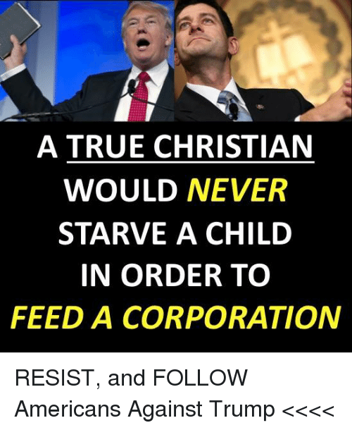 True, Trump, and Never: A TRUE CHRISTIAN  WOULD NEVER  STARVE A CHILD  IN ORDER TO  FEED A CORPORATION RESIST, and FOLLOW Americans Against Trump <<<<