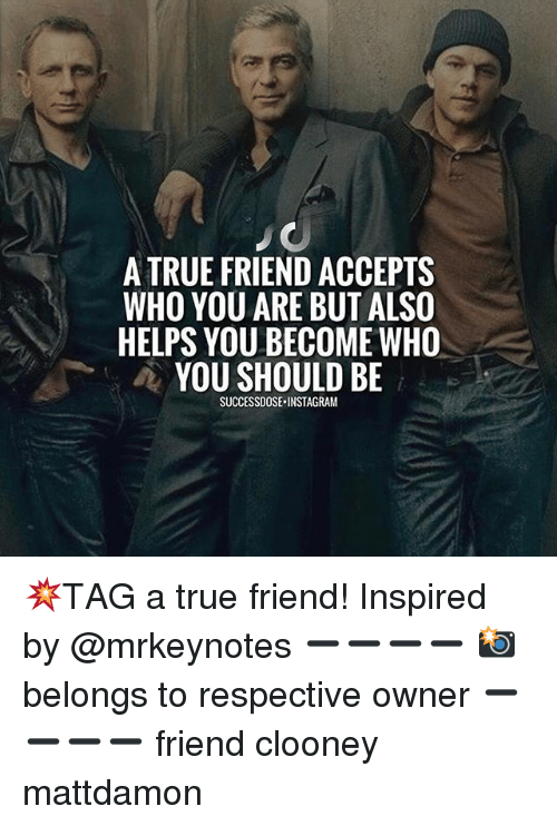 Instagram, Memes, and True: A TRUE FRIEND ACCEPTS  WHO YOU ARE BUT ALSO  HELPS YOU BECOME WHO  YOU SHOULD BE  SUCCESSDOSE.INSTAGRAM 💥TAG a true friend! Inspired by @mrkeynotes ➖➖➖➖ 📸 belongs to respective owner ➖➖➖➖ friend clooney mattdamon