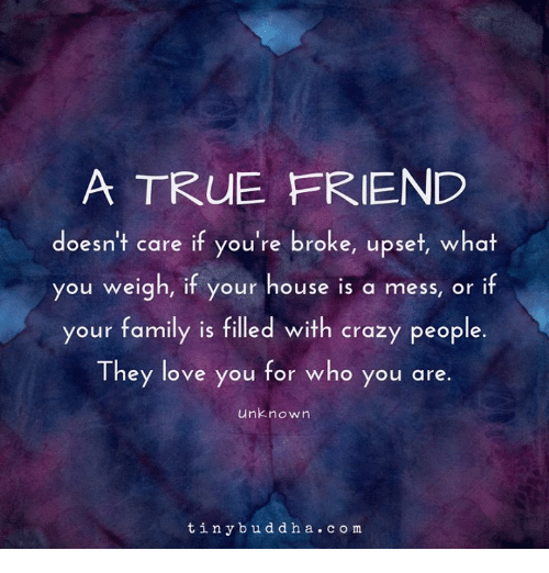 Crazy, Family, and Love: A TRUE FRIEND  doesn't care if you're broke, upset, what  you weigh, if your house is a mess, or if  your family is filled with crazy people.  They love you for who you are.  unknown  tinybuddha. com
