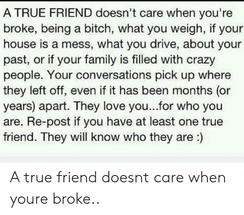 True Friends Meme: A TRUE FRIEND doesn't care when you're  broke, being a bitch, what you weigh, if your  house is a mess, what you drive, about your  past, or if your family is filled with crazy  people. Your conversations pick up where  they left off, even if it has been months (or  years) apart. They love you...for who you  are. Re-post if you have at least one true  friend. They will know who they are:) A true friend doesnt care when youre broke..