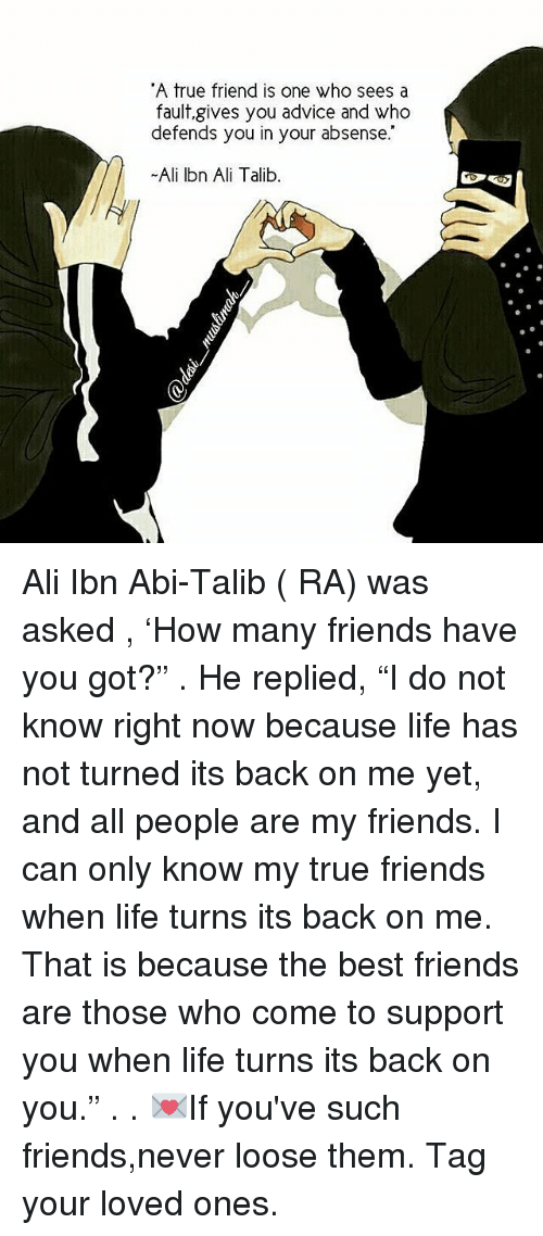 "talib: ""A true friend is one who sees a  fault,gives you advice and who  defends you in your absense.  Ali Ibn Ali Talib Ali Ibn Abi-Talib ( RA) was asked , 'How many friends have you got?"" . He replied, ""I do not know right now because life has not turned its back on me yet, and all people are my friends. I can only know my true friends when life turns its back on me. That is because the best friends are those who come to support you when life turns its back on you."" . . 💌If you've such friends,never loose them. Tag your loved ones."