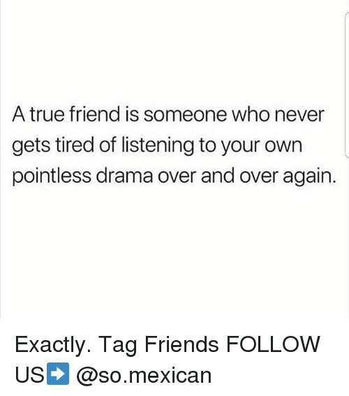 Friends, Memes, and True: A true friend is someone who never  gets tired of listening to your own  pointless drama over and over again. Exactly. Tag Friends FOLLOW US➡️ @so.mexican