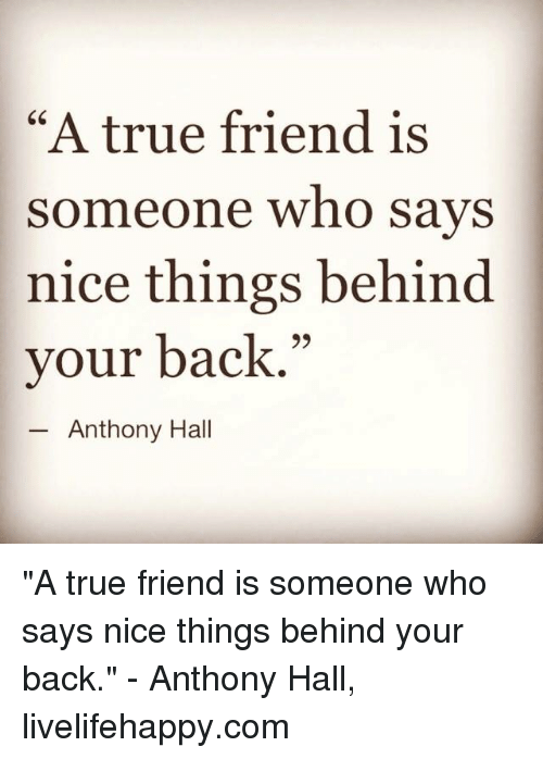 """True: """"A true friend is  someone who says  nice things behind  your back.""""  Anthony Hall """"A true friend is someone who says nice things behind your back."""" - Anthony Hall, livelifehappy.com"""