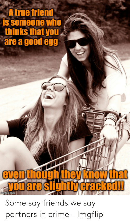 True Friends Meme: A true friend  is someone who  thinks that you  are a good egg  even though they know that  you are slightly cracked!!  gflip.com Some say friends we say partners in crime - Imgflip