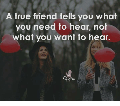 A True Friend Tells You What You Need To Hear Not What You