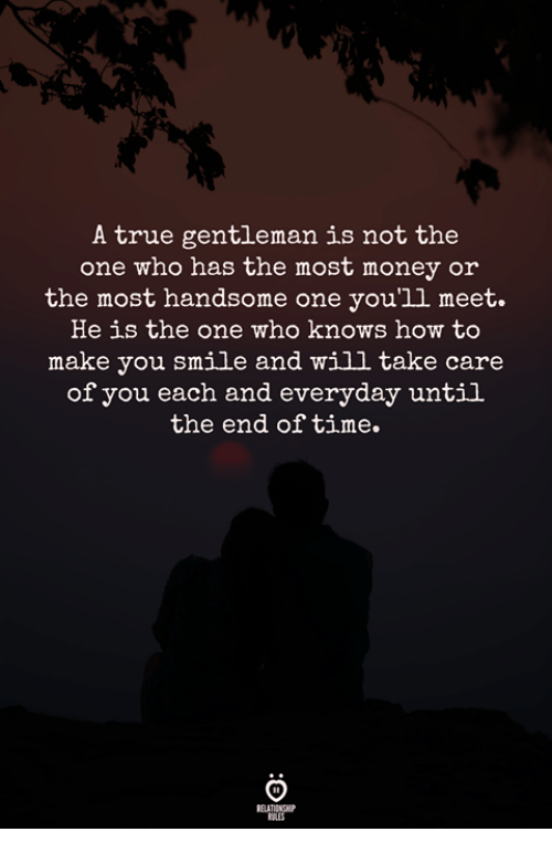 True Gentleman: A true gentleman is not the  one who has the most money or  the most handsome one you'1l meet.  He is the one who knows how to  make you smile and will take care  of you each and everyday until  the end of time.