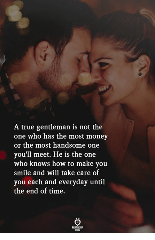 True Gentleman: A true gentleman is not the  one who has the most money  or the most handsome one  you'll meet. He is the one  who knows how to make you  smile and will take care of  you each and everyday until  the end of time.  ELATIONGH